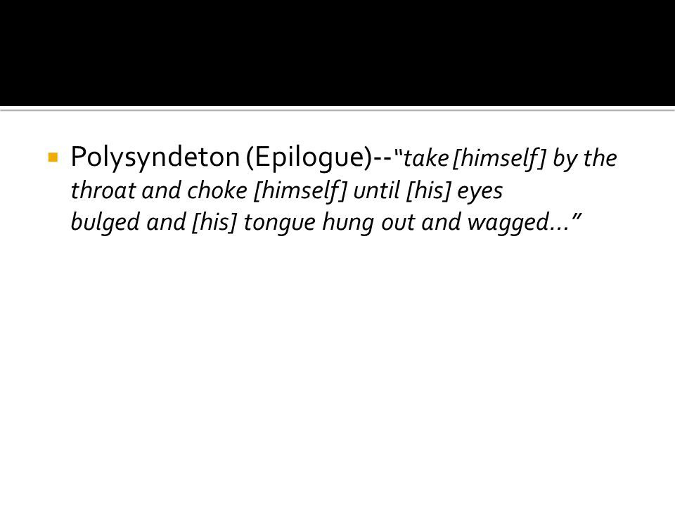 Polysyndeton (Epilogue)-- take [himself] by the throat and choke [himself] until [his] eyes